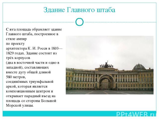 С юга площадь обрамляет здание Главного штаба, построенное в стилеампир по проекту архитектораК.И.Россив 1810—1829 годах. Здание состоит из трёх корпусов (два в восточной части и одно в западной), составляющих вместедугуобщей длиной 580 метро…