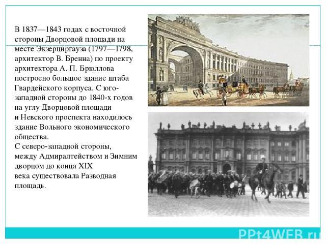 В 1837—1843 годах с восточной стороны Дворцовой площади на местеЭкзерциргауза(1797—1798, архитекторВ. Бренна) по проекту архитектораА.П.Брюллова построено большоездание штаба Гвардейского корпуса. С юго-западной стороны до 1840-х годов на уг…