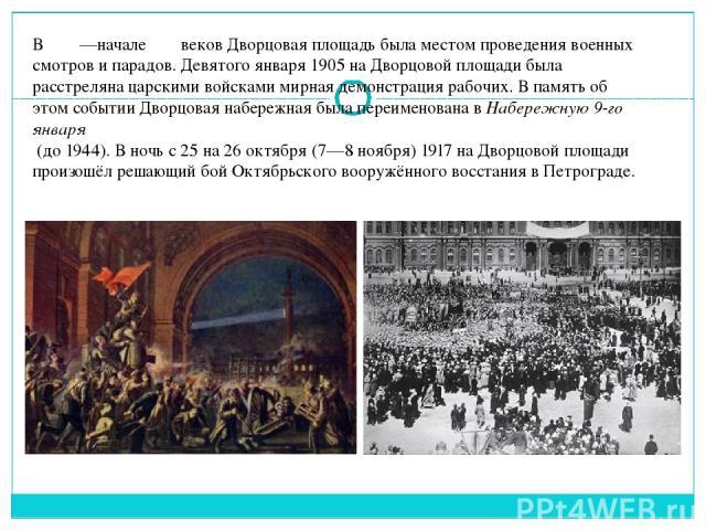В ΧΙΧ—начале ΧΧ веков Дворцовая площадь была местом проведениявоенных смотров и парадов.Девятого января 1905на Дворцовой площади была расстреляна царскими войсками мирная демонстрация рабочих. В память об этом событииДворцовая набережнаябыла пе…