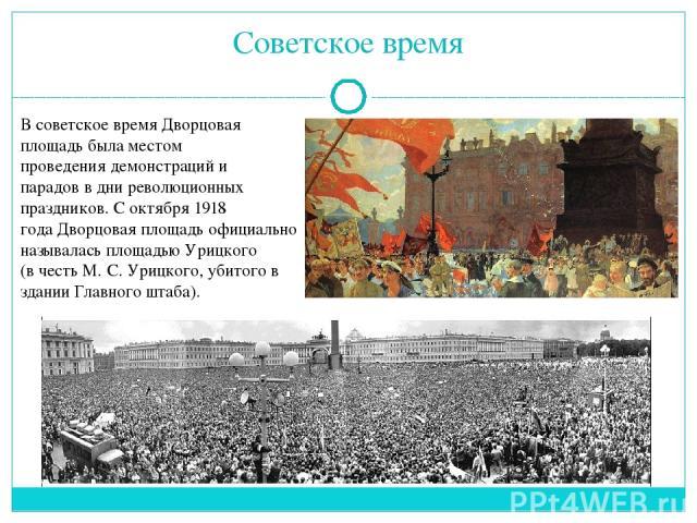 Советское время Всоветское времяДворцовая площадь была местом проведениядемонстрацийи парадовв дни революционных праздников. С октября1918 годаДворцовая площадь официально называласьплощадью Урицкого (в честьМ.С.Урицкого, убитого в здан…