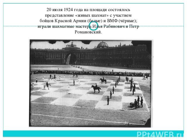 20 июля1924 годана площади состоялось представление «живых шахмат» с участием бойцовКрасной Армии(белые) и ВМФ(чёрные); играли шахматные мастераИлья РабиновичиПетр Романовский.