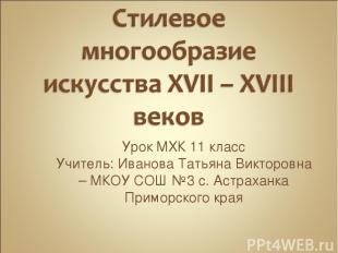Урок МХК 11 класс Учитель: Иванова Татьяна Викторовна – МКОУ СОШ №3 с. Астраханк
