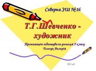 Сєверна ЗШ № 16 Т.Г.Шевченко - художник Презентацію підготувала учениця 9 класу