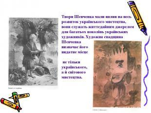 Твори Шевченка мали вплив на весь розвиток українського мистецтва, вони служать