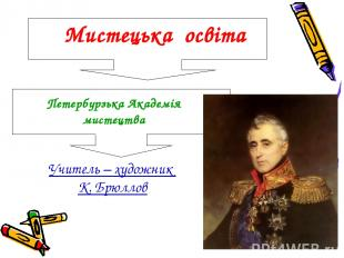 Учитель – художник К. Брюллов Мистецька освіта Петербурзька Академія мистецтва