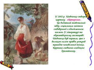 У 1842 р. Шевченко створив картину «Катерина». Це видатний живописний твір, соці
