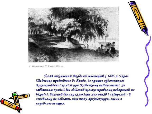 Після закінчення Академії мистецтв у 1845 р. Тарас Шевченко приїжджає до Києва, де працює художником Археографічної комісії при Київському університеті. За завданням комісії він здійснив кілька тривалих подорожей по Україні, виконав велику кількість…