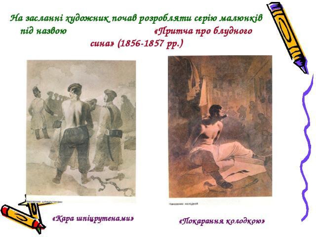 На засланні художник почав розробляти серію малюнків під назвою «Притча про блудного сина» (1856-1857 рр.) «Кара шпіцрутенами» «Покарання колодкою»
