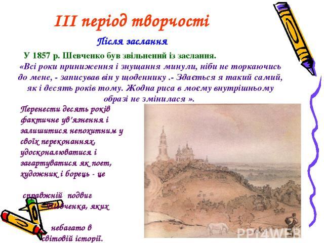 III період творчості Після заслання У 1857 р. Шевченко був звільнений із заслання. «Всі роки приниження і знущання минули, ніби не торкаючись до мене, - записував він у щоденнику .- Здається я такий самий, як і десять років тому. Жодна риса в моєму …