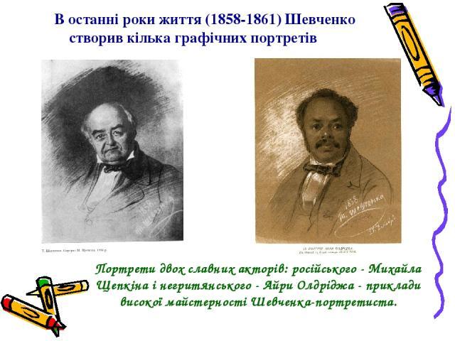 В останні роки життя (1858-1861) Шевченко створив кілька графічних портретів Портрети двох славних акторів: російського - Михайла Щепкіна і негритянського - Айри Олдріджа - приклади високої майстерності Шевченка-портретиста.