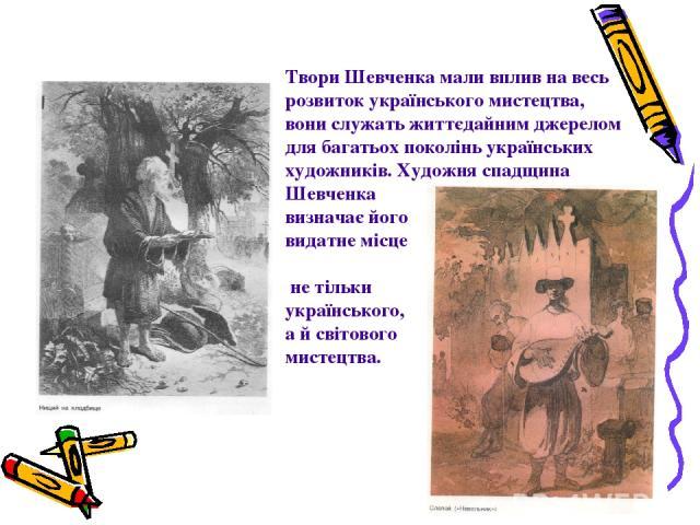 Твори Шевченка мали вплив на весь розвиток українського мистецтва, вони служать життєдайним джерелом для багатьох поколінь українських художників. Художня спадщина Шевченка визначає його видатне місце в історії не тільки українського, а й світового …