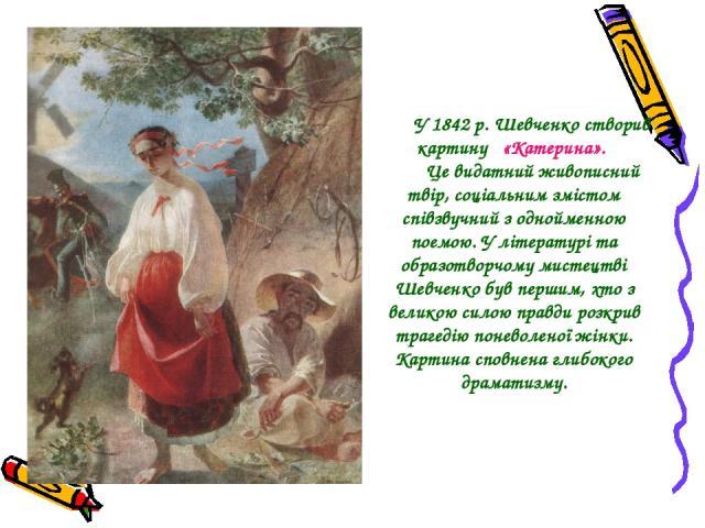 У 1842 р. Шевченко створив картину «Катерина». Це видатний живописний твір, соціальним змістом співзвучний з однойменною поемою. У літературі та образотворчому мистецтві Шевченко був першим, хто з великою силою правди розкрив трагедію поневоленої жі…
