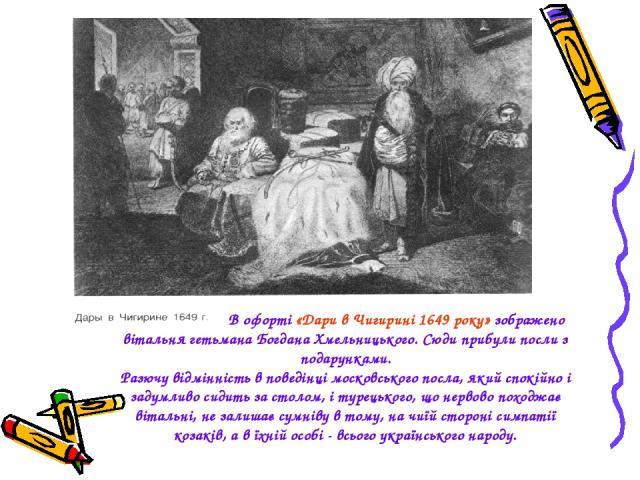 В офорті «Дари в Чигирині 1649 року» зображено вітальня гетьмана Богдана Хмельницького. Сюди прибули посли з подарунками. Разючу відмінність в поведінці московського посла, який спокійно і задумливо сидить за столом, і турецького, що нервово походжа…