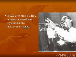 В XX столетии в США появился новый вид музыкального искусства – джаз.