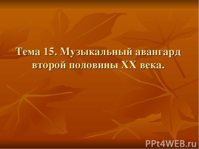Тема 15. Музыкальный авангард второй половины XX века.