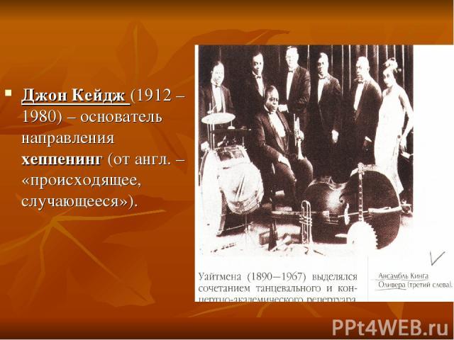 Джон Кейдж (1912 – 1980) – основатель направления хеппенинг (от англ. – «происходящее, случающееся»).