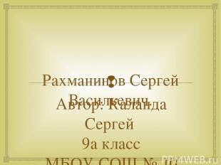 Рахманинов Сергей Васильевич. Автор: Каланда Сергей 9а класс МБОУ СОШ № 10 г.Нов