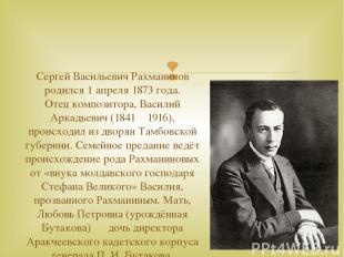 Сергей Васильевич Рахманинов родился 1 апреля 1873 года. Отец композитора, Васил