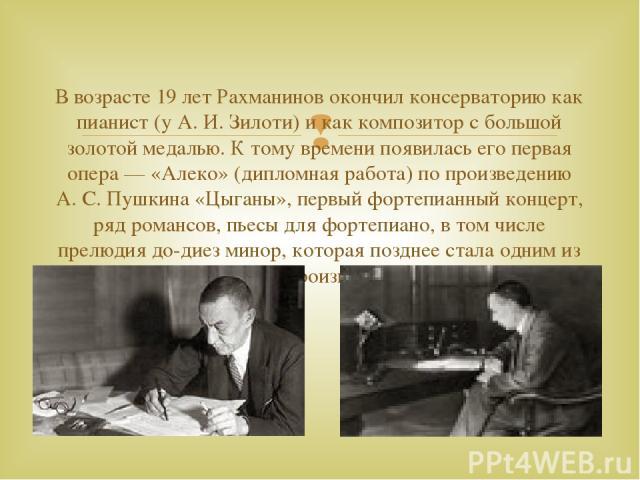В возрасте 19 лет Рахманинов окончил консерваторию как пианист (у А. И. Зилоти) и как композитор с большой золотой медалью. К тому времени появилась его первая опера — «Алеко» (дипломная работа) по произведению А. С. Пушкина «Цыганы», первый фортепи…