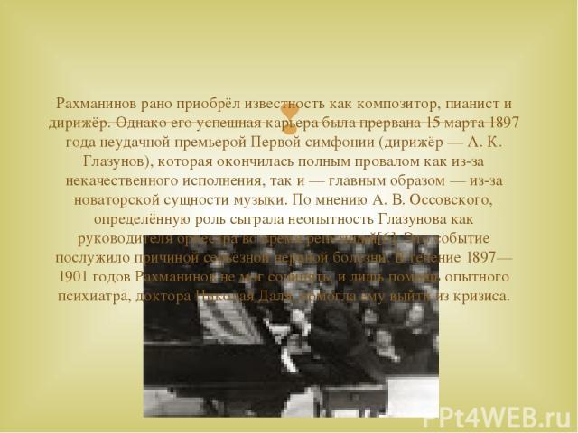 Рахманинов рано приобрёл известность как композитор, пианист и дирижёр. Однако его успешная карьера была прервана 15 марта 1897 года неудачной премьерой Первой симфонии (дирижёр — А. К. Глазунов), которая окончилась полным провалом как из-за некачес…