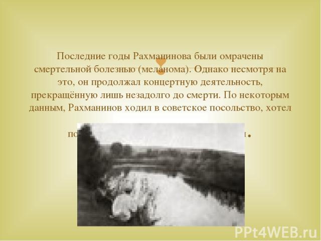 Последние годы Рахманинова были омрачены смертельной болезнью (меланома). Однако несмотря на это, он продолжал концертную деятельность, прекращённую лишь незадолго до смерти. По некоторым данным, Рахманинов ходил в советское посольство, хотел поехат…