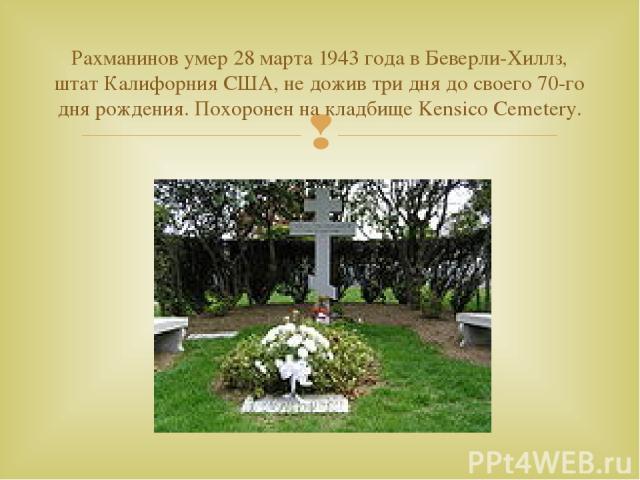 Рахманинов умер 28 марта 1943 года в Беверли-Хиллз, штат Калифорния США, не дожив три дня до своего 70-го дня рождения. Похоронен на кладбище Kensico Cemetery.
