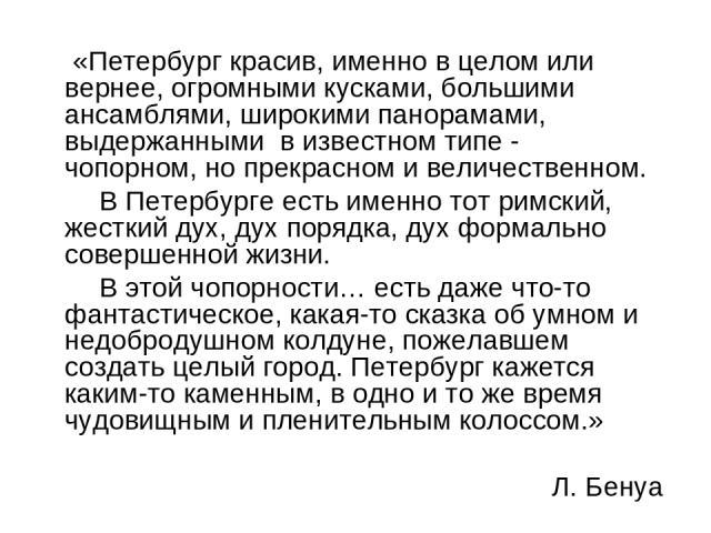 «Петербург красив, именно в целом или вернее, огромными кусками, большими ансамблями, широкими панорамами, выдержанными в известном типе - чопорном, но прекрасном и величественном. В Петербурге есть именно тот римский, жесткий дух, дух порядка, дух …