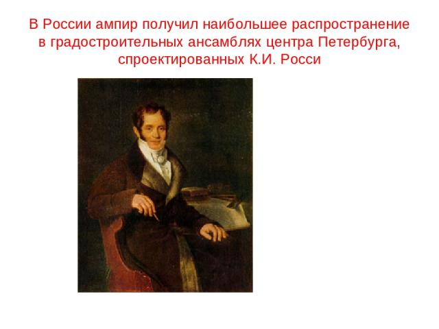 В России ампир получил наибольшее распространение в градостроительных ансамблях центра Петербурга, спроектированных К.И. Росси