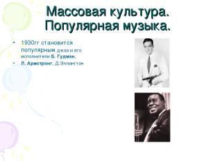 Массовая культура. Популярная музыка. 1930гг становится популярным джаз и его ис