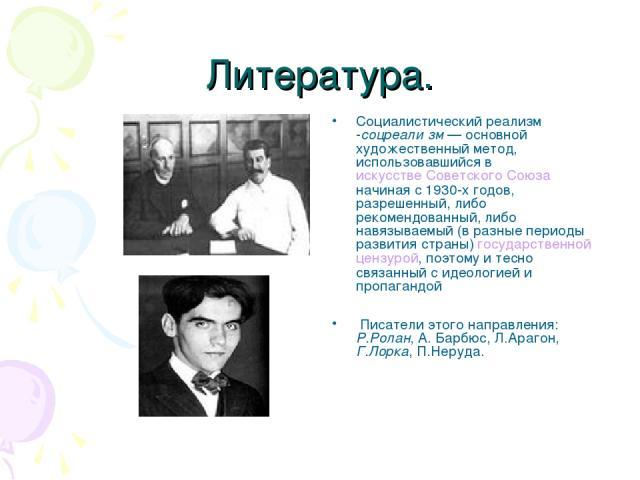 Литература. Социалистический реализм -соцреали зм— основной художественный метод, использовавшийся в искусстве Советского Союза начиная с 1930-х годов, разрешенный, либо рекомендованный, либо навязываемый (в разные периоды развития страны) государс…