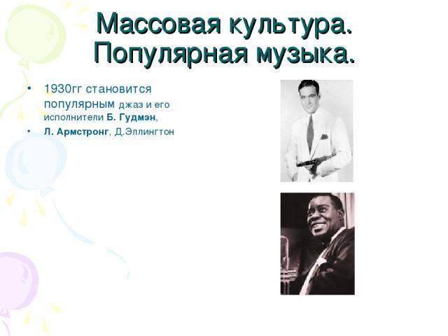 Массовая культура. Популярная музыка. 1930гг становится популярным джаз и его исполнители Б. Гудмэн, Л. Армстронг, Д.Эллингтон