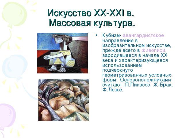 Искусство XX-XXI в. Массовая культура. Кубизм- авангардистское направление в изобразительном искусстве, прежде всего в живописи, зародившееся в начале XX века и характеризующееся использованием подчеркнуто геометризованных условных форм . Основополо…