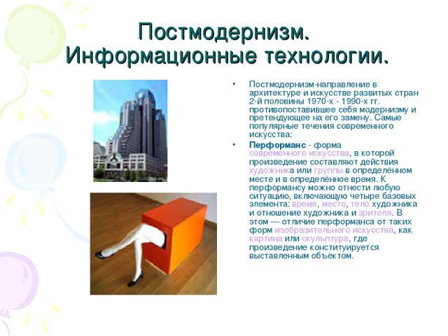 Постмодернизм. Информационные технологии. Постмодернизм-направление в архитектуре и искусстве развитых стран 2-й половины 1970-х - 1990-х гг. противопоставившее себя модернизму и претендующее на его замену. Самые популярные течения современного иску…