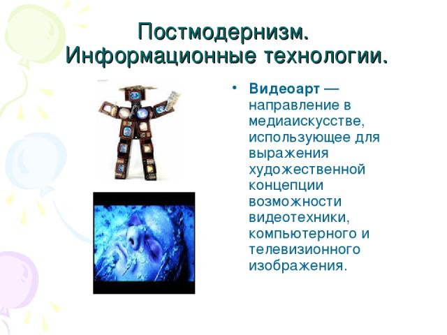 Постмодернизм. Информационные технологии. Видеоарт — направление в медиаискусстве, использующее для выражения художественной концепции возможности видеотехники, компьютерного и телевизионного изображения.