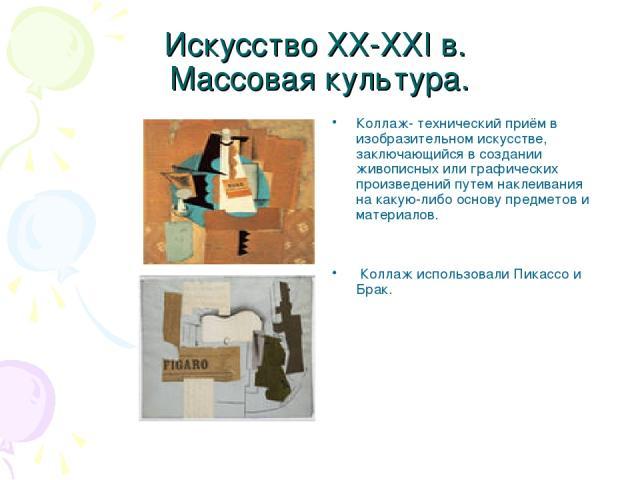Искусство XX-XXI в. Массовая культура. Коллаж- технический приём в изобразительном искусстве, заключающийся в создании живописных или графических произведений путем наклеивания на какую-либо основу предметов и материалов. Коллаж использовали Пикассо…