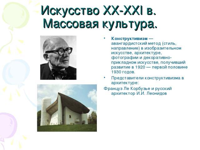 Искусство XX-XXI в. Массовая культура. Конструктивизм —авангардистский метод (стиль, направление) в изобразительном искусстве, архитектуре, фотографии и декоративно-прикладном искусстве, получивший развитие в 1920 — первой половине 1930 годов. Предс…