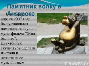 Памятник волку в Ангарске В Ангарске 16 апреля 2007 года был установлен памятник