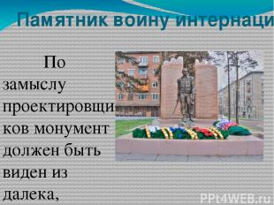 Памятник воину интернационалисту По замыслу проектировщиков монумент должен быть