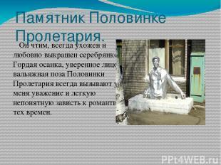 Памятник Половинке Пролетария. Он чтим, всегда ухожен и любовно выкрашен серебря