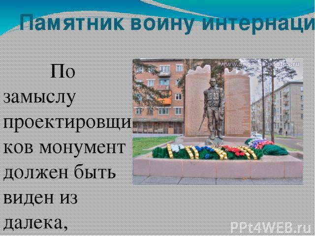 Памятник воину интернационалисту По замыслу проектировщиков монумент должен быть виден из далека, поэтому он установлен на возвышенности . Памятник воздвигнут тем, кто отдал свою жизни, защищая Родину. Установка монумента стала возможной благодаря п…
