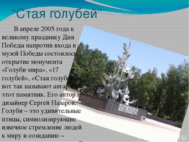 """""""Стая голубей"""" В апреле 2005 года к великому празднику Дня Победы напротив входа в музей Победы состоялось открытие монумента «Голуби мира», «17 голубей», «Стая голубей» - вот так называют ангарчане этот памятник. Его автор и дизайнер Сергей Назаров…"""