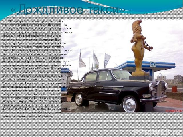 «Дождливое такси» 29 сентября 2006 года в городе состоялось открытие очередной малой формы. На сей раз - на автозаправке. Это такси, внутри которого идет дождь. Новая архитектурная композиция «Дождливое такси» - наверное, самая экстравагантная скул…