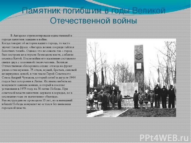 Памятник погибшим в годы Великой Отечественной войны В Ангарске отремонтировали единственный в городе памятник павшим в войне. Когда говорят об истории нашего города, то часто звучит такая фраза: «Ангарск возник посреди тайги и болотных топей». Одна…