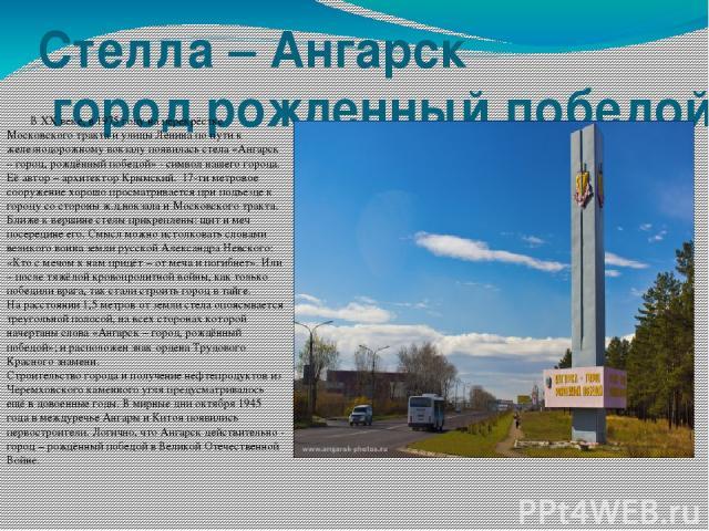 Стелла – Ангарск город рожденный победой В ХХ веке, в 1975 году на перекрёстке Московского тракта и улицы Ленина по пути к железнодорожному вокзалу появилась стела «Ангарск – город, рождённый победой» - символ нашего города. Её автор – архитектор Кр…