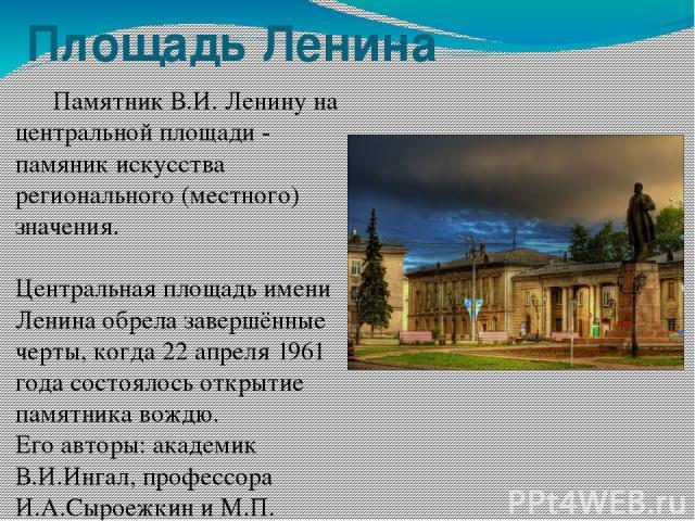 Площадь Ленина Памятник В.И. Ленину на центральной площади - памяник искусства регионального (местного) значения. Центральная площадь имени Ленина обрела завершённые черты, когда 22 апреля 1961 года состоялось открытие памятника вождю. Его авторы: а…