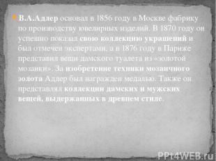 В.А.Адлеросновал в 1856 году в Москве фабрику по производствуювелирных изделий