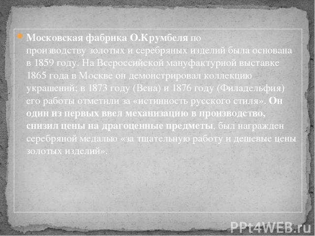 Московская фабрика О.Крумбеляпо производствузолотых и серебряных изделий была основана в 1859 году. На Всероссийской мануфактурной выставке 1865 года в Москве он демонстрировал коллекцию украшений; в 1873 году (Вена) и 1876 году (Филадельфия) его …