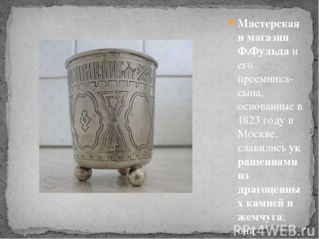 Мастерская и магазин Ф.Фульдаи его преемника-сына, основанные в 1823 году в Москве, славилисьукрашениями из драгоценных камней и жемчуга; они участвовали на многих художественно-промышленных выставках. Вот пример изделия его фабрики.