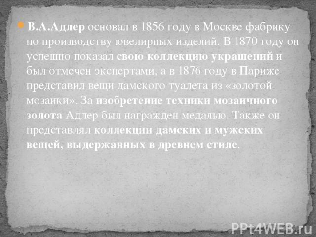 В.А.Адлеросновал в 1856 году в Москве фабрику по производствуювелирных изделий. В 1870 году он успешно показалсвою коллекцию украшенийи был отмечен экспертами, а в 1876 году в Париже представил вещи дамского туалета из «золотой мозаики». Заизоб…