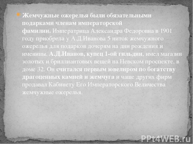 Жемчужные ожерелья были обязательными подарками членам императорской фамилии.Императрица Александра Федоровна в 1901 году приобрела у А.Д.Иванова 5 ниток жемчужного ожерелья для подарков дочерям на дни рождения и именины.А.Д.Иванов, купец 1-ой гил…